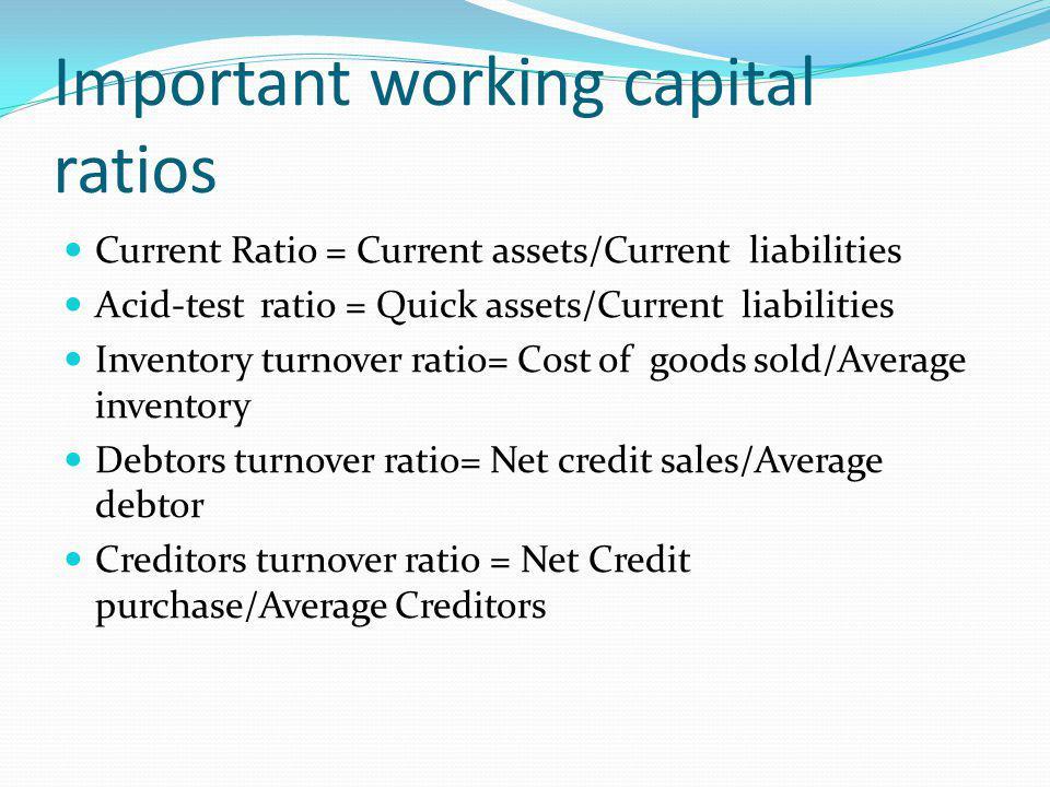 Important working capital ratios Current Ratio = Current assets/Current liabilities Acid-test ratio = Quick assets/Current liabilities Inventory turno