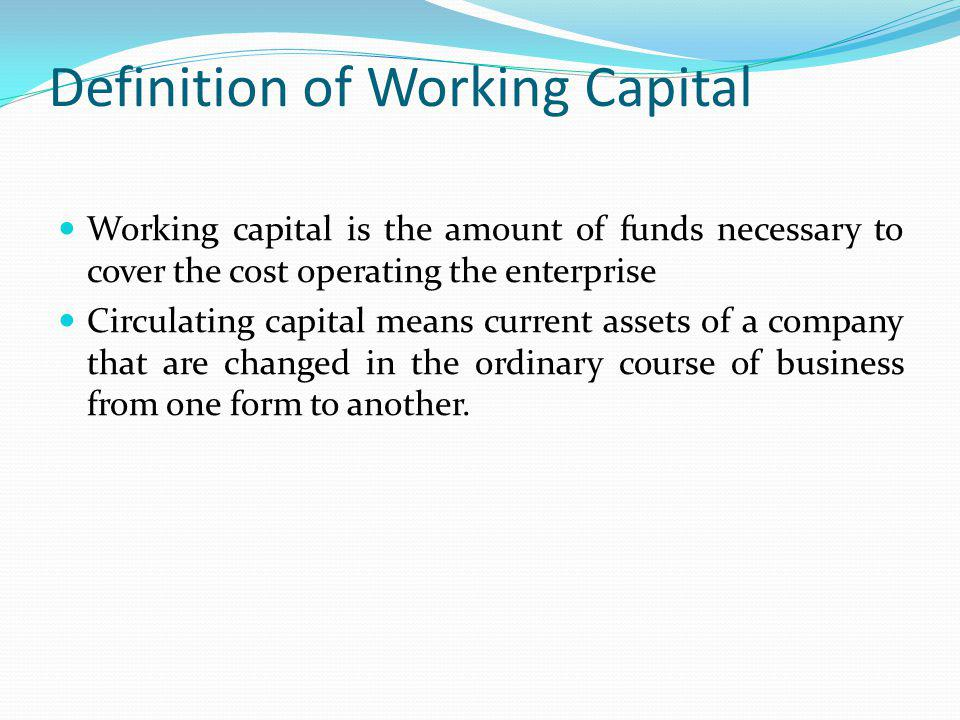 Definition of Working Capital Working capital is the amount of funds necessary to cover the cost operating the enterprise Circulating capital means current assets of a company that are changed in the ordinary course of business from one form to another.