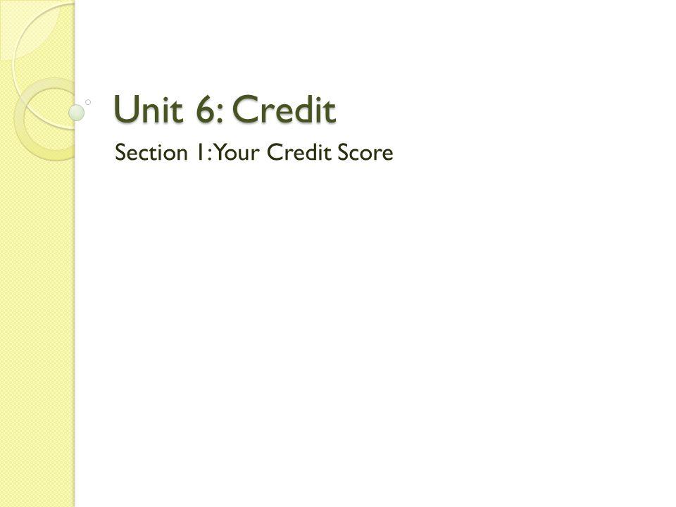 Unit 6: Credit Section 1: Your Credit Score