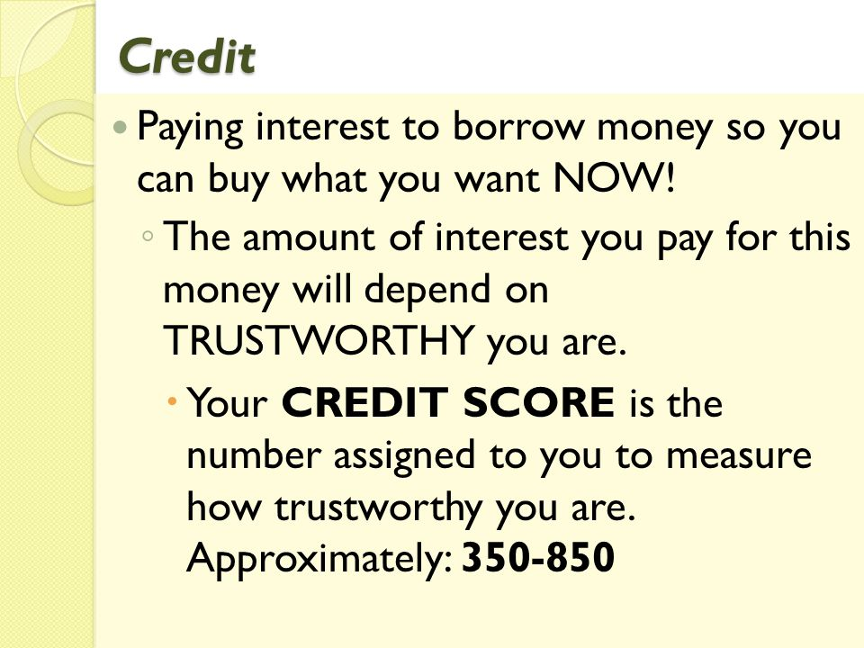 Credit Paying interest to borrow money so you can buy what you want NOW! The amount of interest you pay for this money will depend on TRUSTWORTHY you