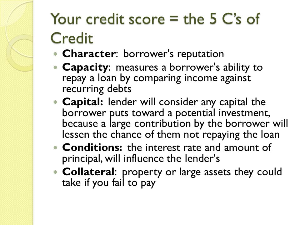 Your credit score = the 5 Cs of Credit Character: borrower s reputation Capacity: measures a borrower s ability to repay a loan by comparing income against recurring debts Capital: lender will consider any capital the borrower puts toward a potential investment, because a large contribution by the borrower will lessen the chance of them not repaying the loan Conditions: the interest rate and amount of principal, will influence the lender s Collateral: property or large assets they could take if you fail to pay