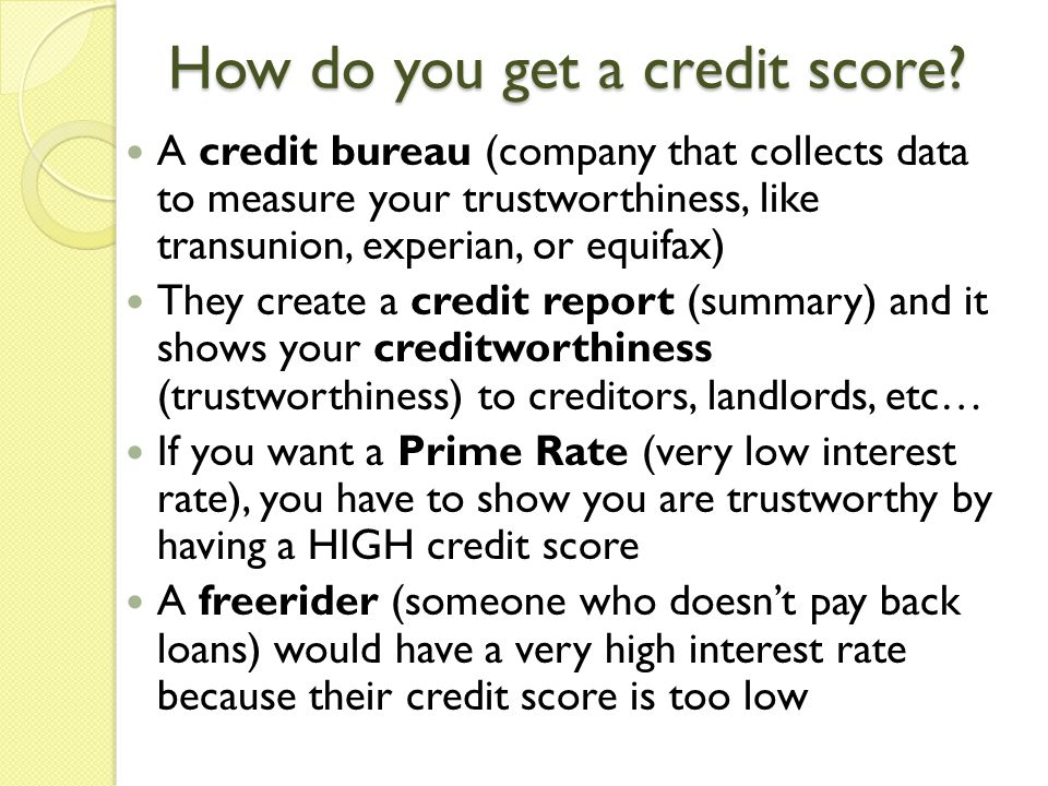 How do you get a credit score? A credit bureau (company that collects data to measure your trustworthiness, like transunion, experian, or equifax) The