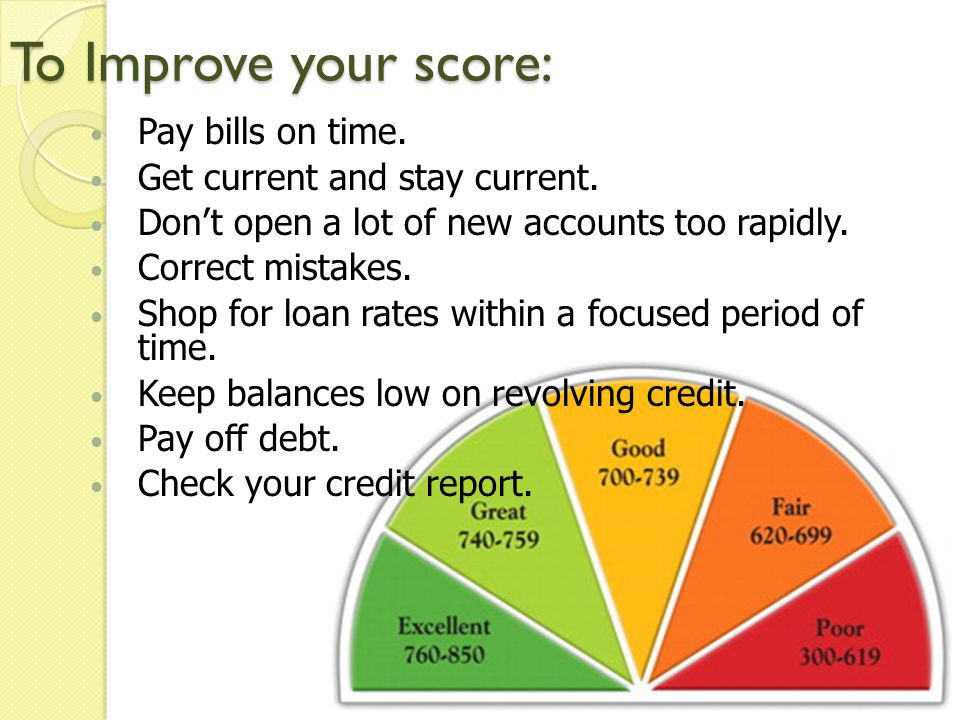 To Improve your score: Pay bills on time. Get current and stay current. Dont open a lot of new accounts too rapidly. Correct mistakes. Shop for loan r