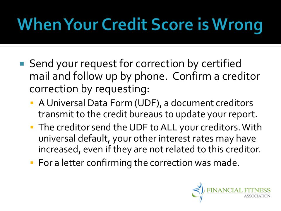 Send your request for correction by certified mail and follow up by phone. Confirm a creditor correction by requesting: A Universal Data Form (UDF), a