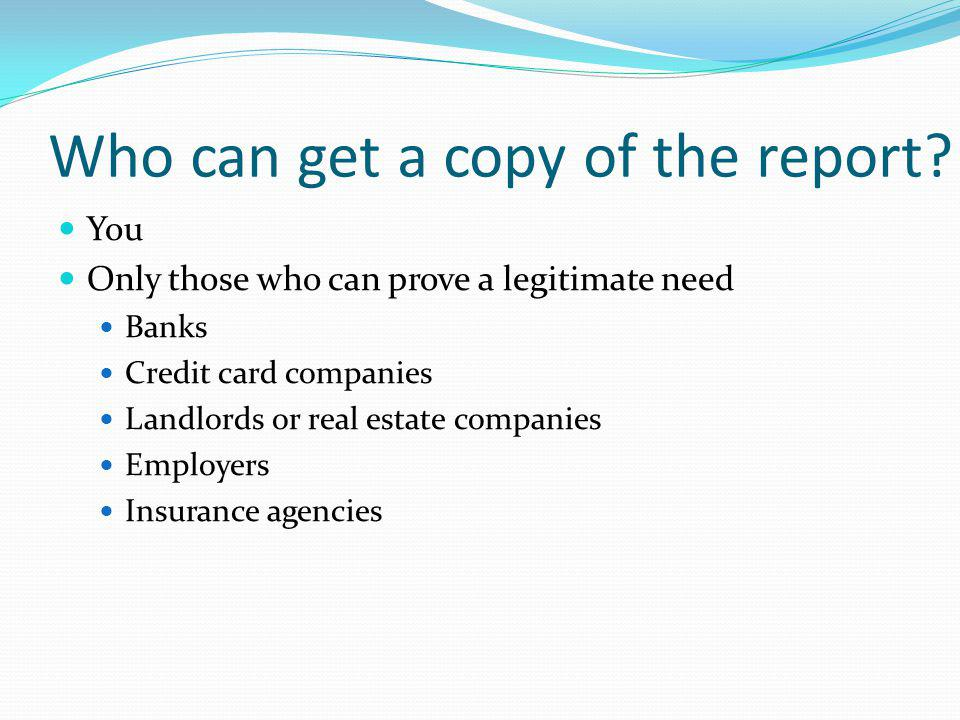Who can get a copy of the report? You Only those who can prove a legitimate need Banks Credit card companies Landlords or real estate companies Employ