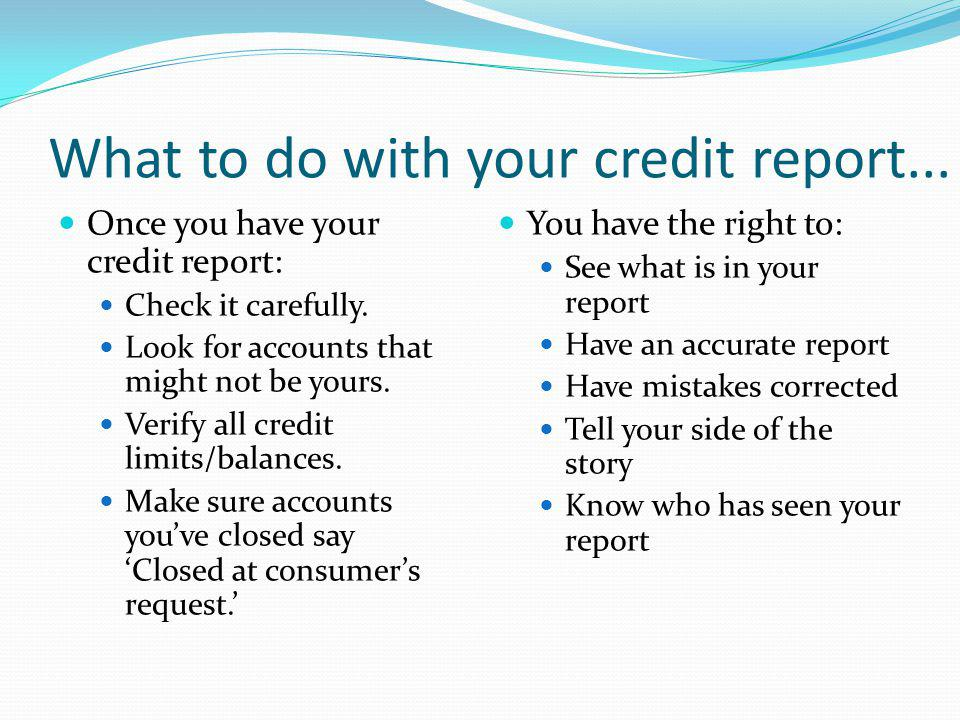 What to do with your credit report... Once you have your credit report: Check it carefully. Look for accounts that might not be yours. Verify all cred