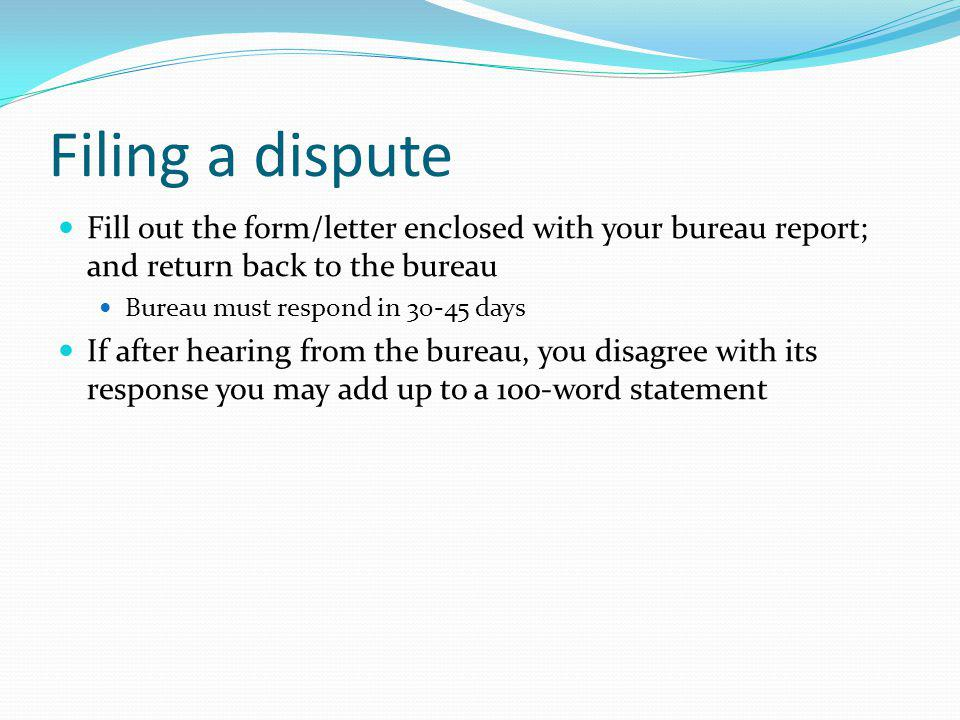 Filing a dispute Fill out the form/letter enclosed with your bureau report; and return back to the bureau Bureau must respond in 30-45 days If after h