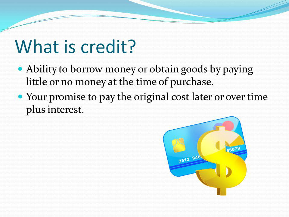 What is credit? Ability to borrow money or obtain goods by paying little or no money at the time of purchase. Your promise to pay the original cost la