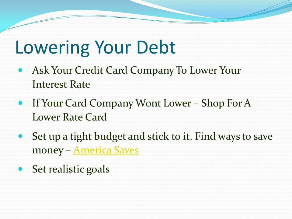 Lowering Your Debt Ask Your Credit Card Company To Lower Your Interest Rate If Your Card Company Wont Lower – Shop For A Lower Rate Card Set up a tigh