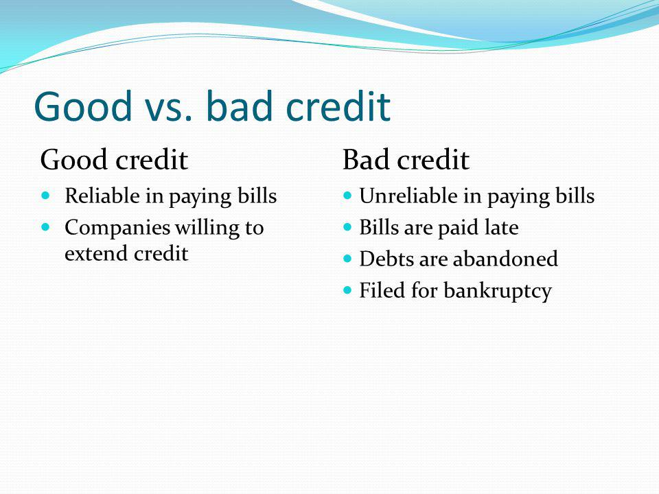 Good vs. bad credit Good credit Reliable in paying bills Companies willing to extend credit Bad credit Unreliable in paying bills Bills are paid late