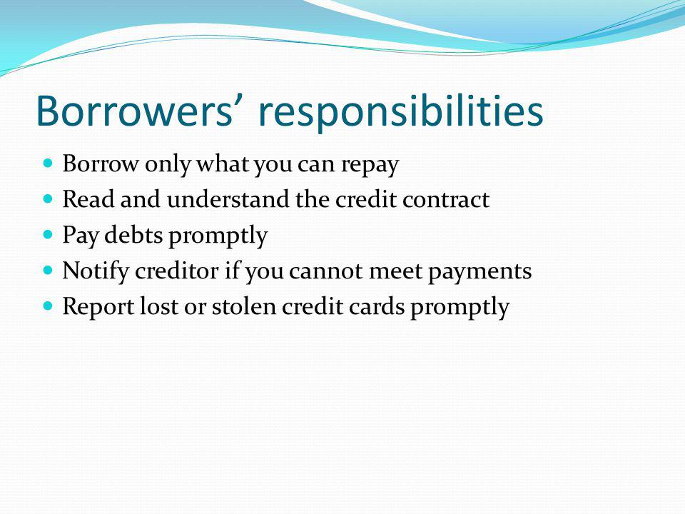 Borrowers responsibilities Borrow only what you can repay Read and understand the credit contract Pay debts promptly Notify creditor if you cannot mee