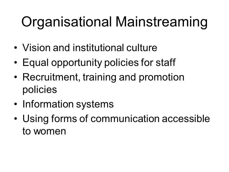 Organisational Mainstreaming Vision and institutional culture Equal opportunity policies for staff Recruitment, training and promotion policies Information systems Using forms of communication accessible to women