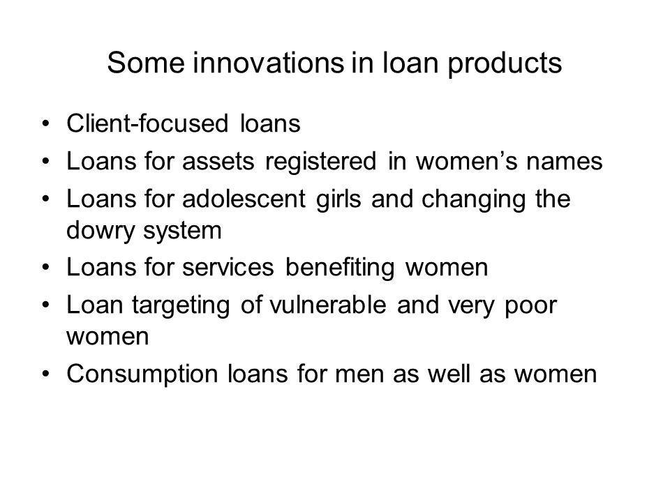 Some innovations in loan products Client-focused loans Loans for assets registered in womens names Loans for adolescent girls and changing the dowry system Loans for services benefiting women Loan targeting of vulnerable and very poor women Consumption loans for men as well as women