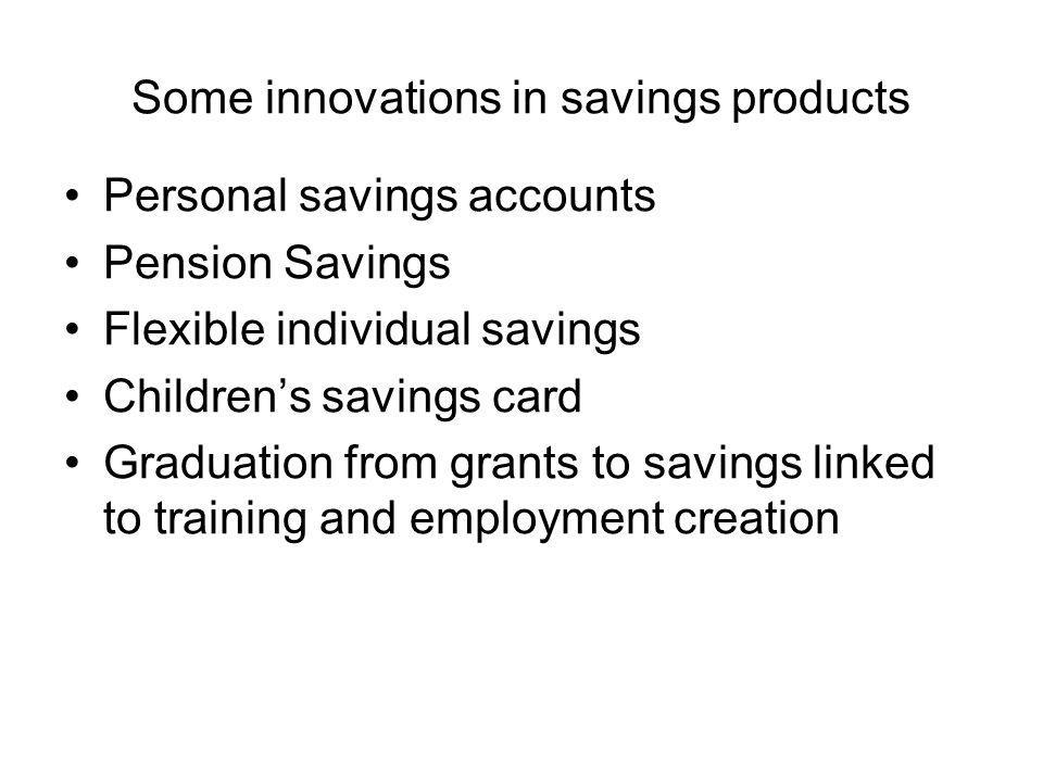 Some innovations in savings products Personal savings accounts Pension Savings Flexible individual savings Childrens savings card Graduation from grants to savings linked to training and employment creation