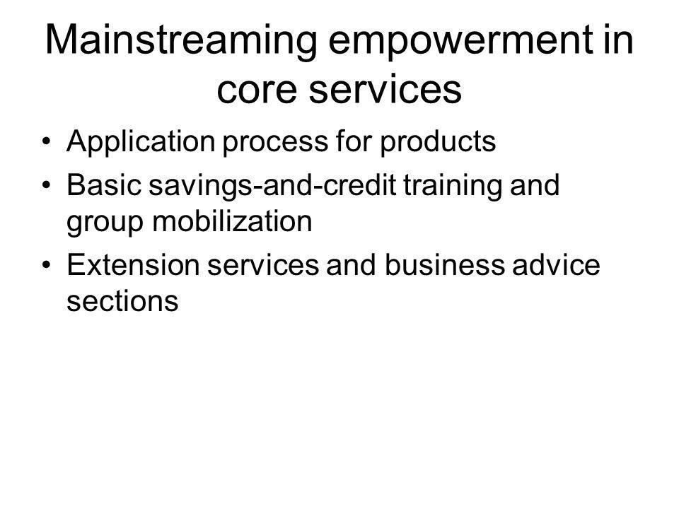 Mainstreaming empowerment in core services Application process for products Basic savings-and-credit training and group mobilization Extension services and business advice sections