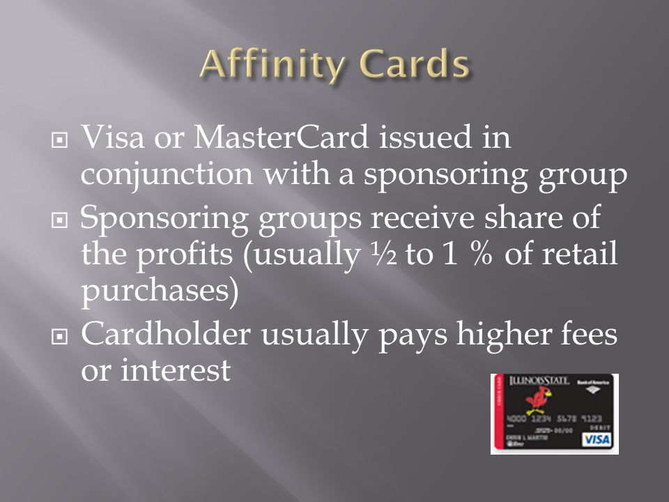 Visa or MasterCard issued in conjunction with a sponsoring group Sponsoring groups receive share of the profits (usually ½ to 1 % of retail purchases) Cardholder usually pays higher fees or interest