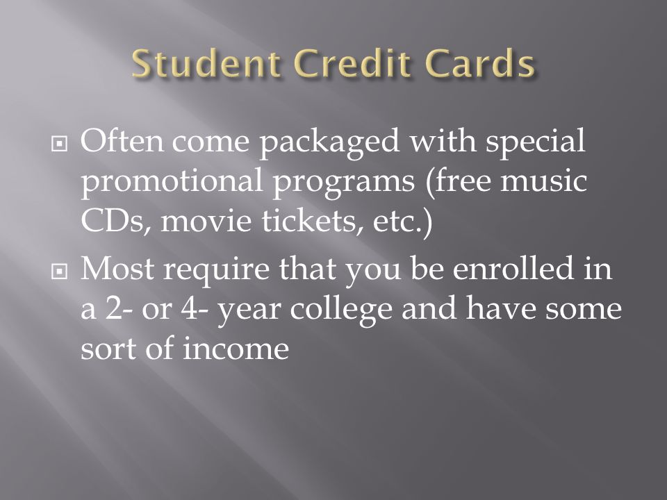 Often come packaged with special promotional programs (free music CDs, movie tickets, etc.) Most require that you be enrolled in a 2- or 4- year college and have some sort of income