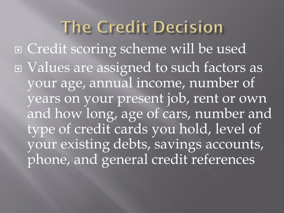 Credit scoring scheme will be used Values are assigned to such factors as your age, annual income, number of years on your present job, rent or own and how long, age of cars, number and type of credit cards you hold, level of your existing debts, savings accounts, phone, and general credit references