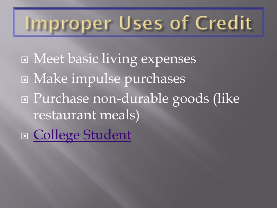 Meet basic living expenses Make impulse purchases Purchase non-durable goods (like restaurant meals) College Student