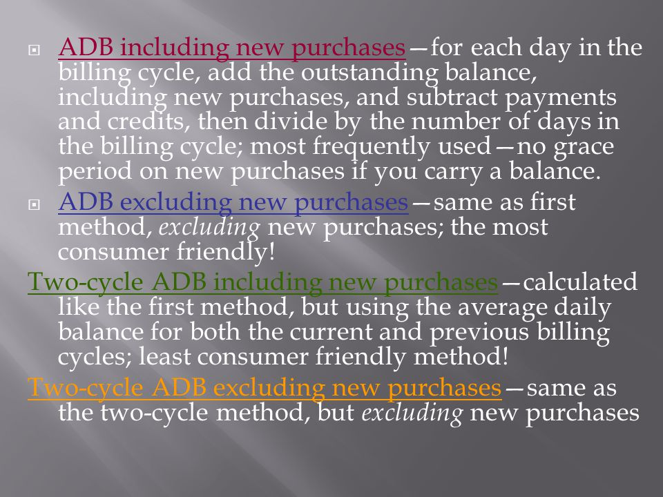 ADB including new purchasesfor each day in the billing cycle, add the outstanding balance, including new purchases, and subtract payments and credits, then divide by the number of days in the billing cycle; most frequently usedno grace period on new purchases if you carry a balance.