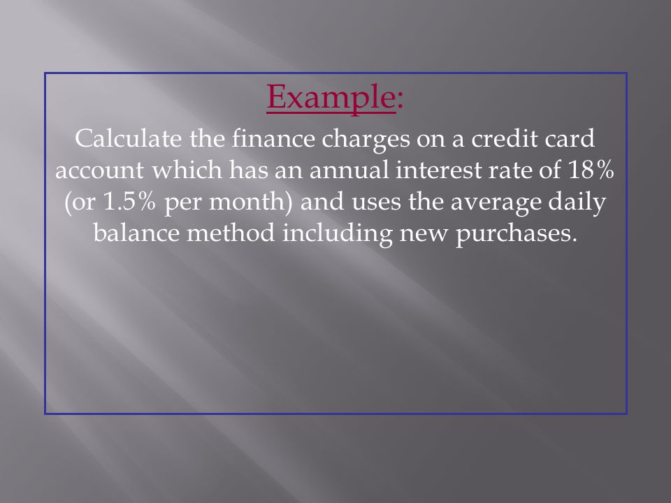 Example: Calculate the finance charges on a credit card account which has an annual interest rate of 18% (or 1.5% per month) and uses the average daily balance method including new purchases.