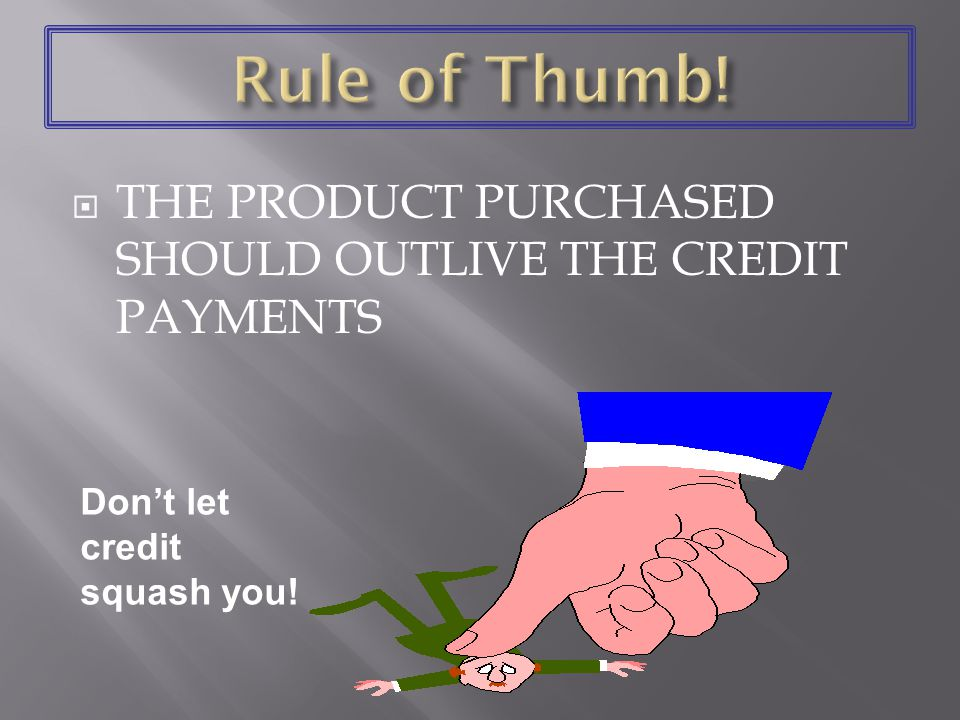 THE PRODUCT PURCHASED SHOULD OUTLIVE THE CREDIT PAYMENTS Dont let credit squash you!