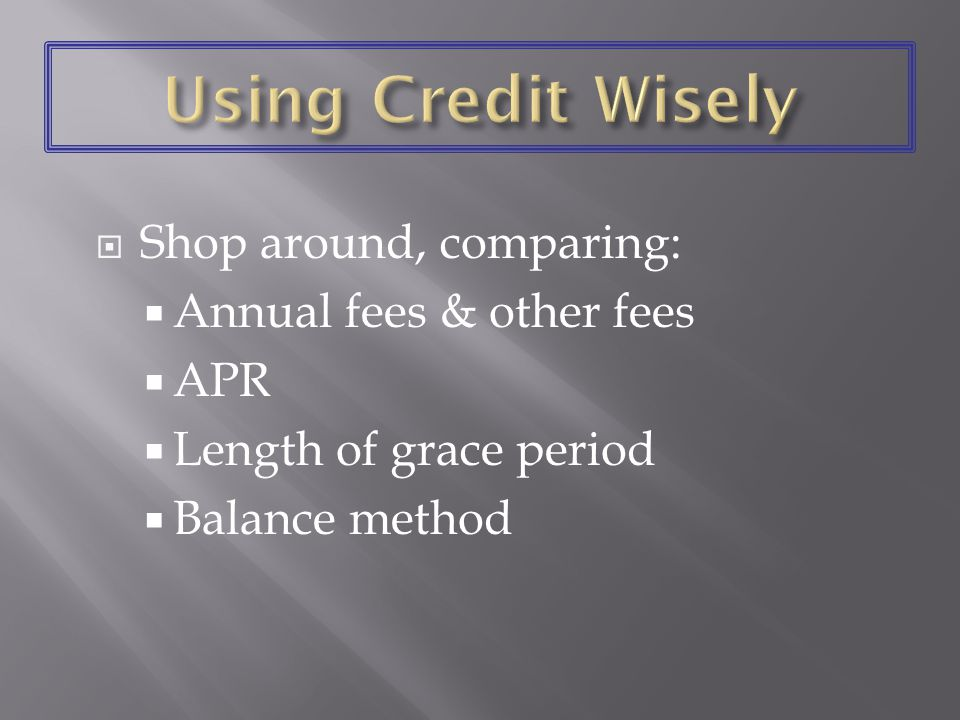 Shop around, comparing: Annual fees & other fees APR Length of grace period Balance method