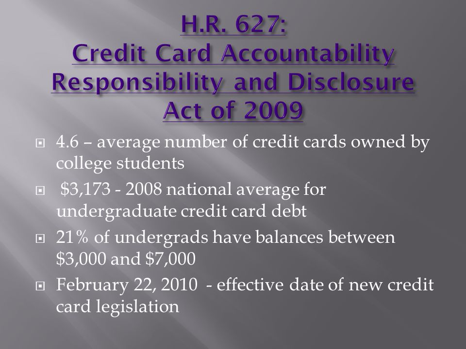 4.6 – average number of credit cards owned by college students $3, national average for undergraduate credit card debt 21% of undergrads have balances between $3,000 and $7,000 February 22, effective date of new credit card legislation
