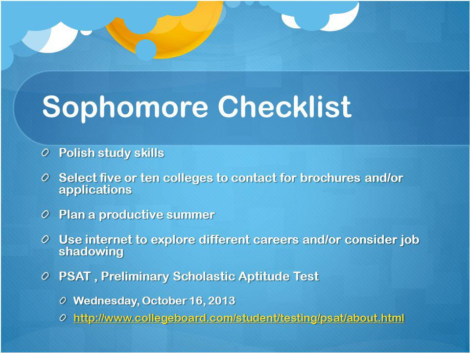 Sophomore Checklist Polish study skills Select five or ten colleges to contact for brochures and/or applications Plan a productive summer Use internet to explore different careers and/or consider job shadowing PSAT, Preliminary Scholastic Aptitude Test Wednesday, October 16, 2013 http://www.collegeboard.com/student/testing/psat/about.html