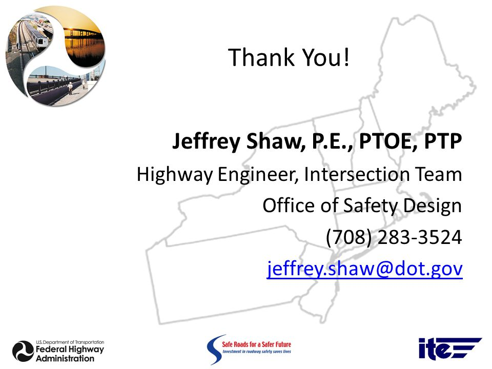 Thank You! Jeffrey Shaw, P.E., PTOE, PTP Highway Engineer, Intersection Team Office of Safety Design (708) 283-3524 jeffrey.shaw@dot.gov