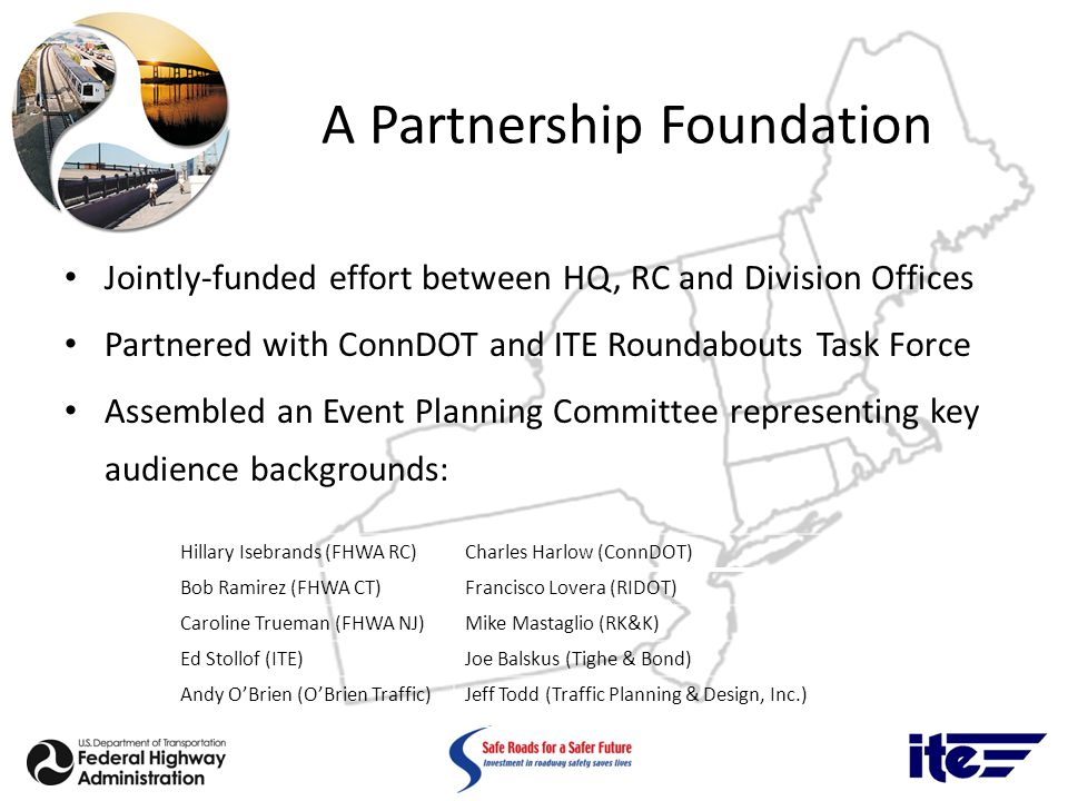A Partnership Foundation Jointly-funded effort between HQ, RC and Division Offices Partnered with ConnDOT and ITE Roundabouts Task Force Assembled an