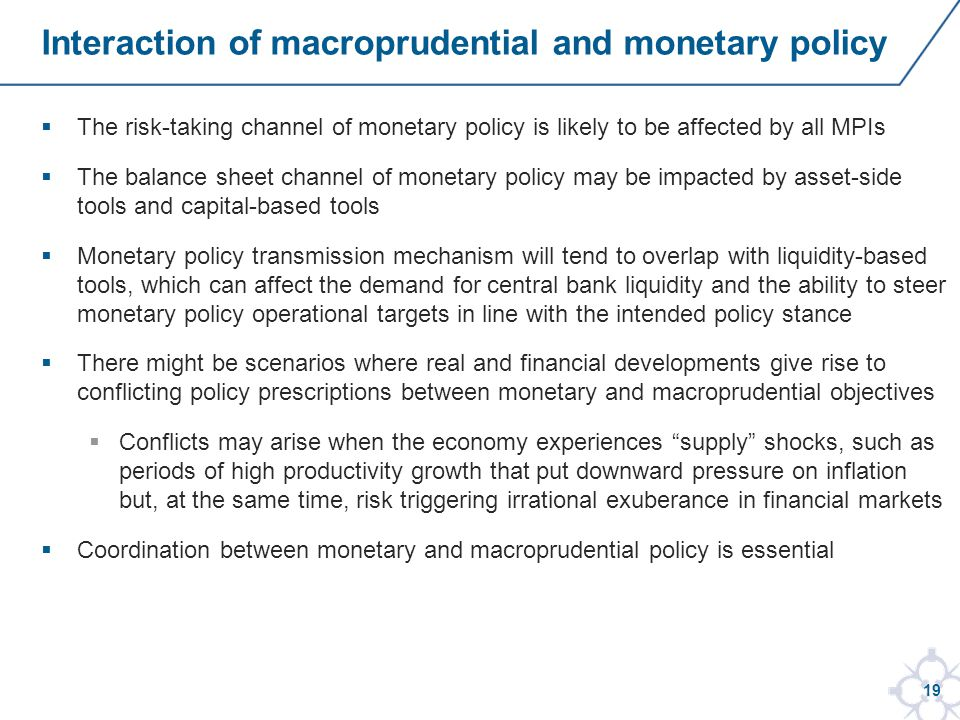 19 The risk-taking channel of monetary policy is likely to be affected by all MPIs The balance sheet channel of monetary policy may be impacted by asset-side tools and capital-based tools Monetary policy transmission mechanism will tend to overlap with liquidity-based tools, which can affect the demand for central bank liquidity and the ability to steer monetary policy operational targets in line with the intended policy stance There might be scenarios where real and financial developments give rise to conflicting policy prescriptions between monetary and macroprudential objectives Conflicts may arise when the economy experiences supply shocks, such as periods of high productivity growth that put downward pressure on inflation but, at the same time, risk triggering irrational exuberance in financial markets Coordination between monetary and macroprudential policy is essential Interaction of macroprudential and monetary policy