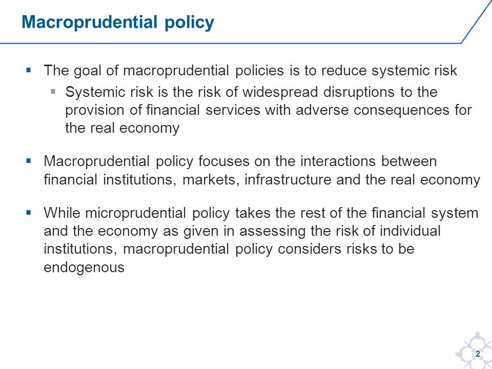2 The goal of macroprudential policies is to reduce systemic risk Systemic risk is the risk of widespread disruptions to the provision of financial services with adverse consequences for the real economy Macroprudential policy focuses on the interactions between financial institutions, markets, infrastructure and the real economy While microprudential policy takes the rest of the financial system and the economy as given in assessing the risk of individual institutions, macroprudential policy considers risks to be endogenous Macroprudential policy