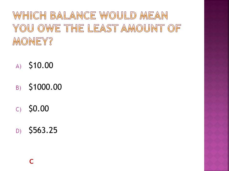 A) $10.00 B) $1000.00 C) $0.00 D) $563.25 c