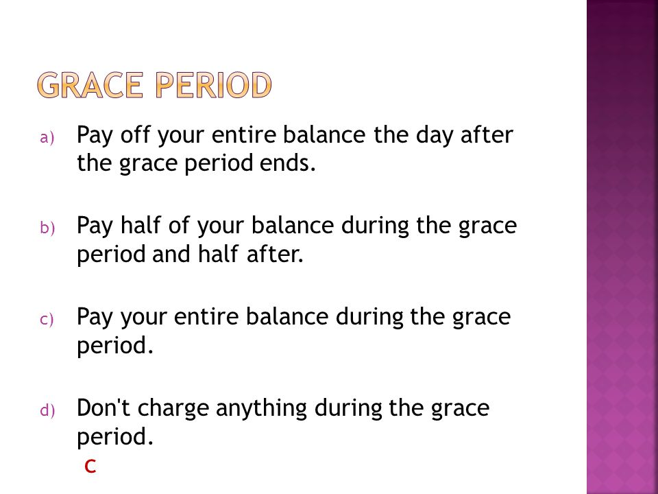 a) Pay off your entire balance the day after the grace period ends.