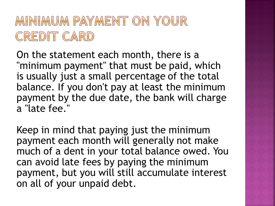 On the statement each month, there is a minimum payment that must be paid, which is usually just a small percentage of the total balance.
