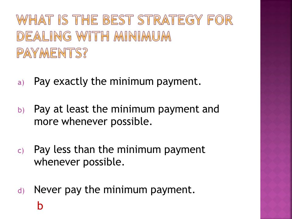 a) Pay exactly the minimum payment. b) Pay at least the minimum payment and more whenever possible.