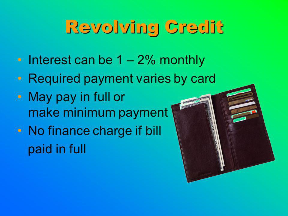 Revolving Credit Interest can be 1 – 2% monthly Required payment varies by card May pay in full or make minimum payment No finance charge if bill paid
