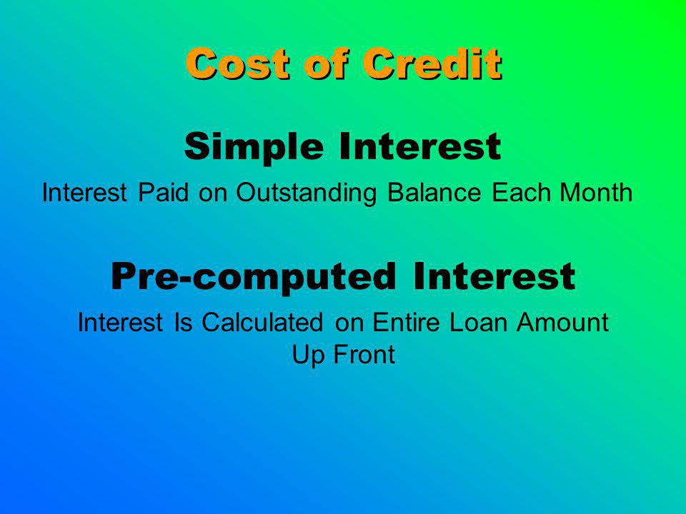Cost of Credit Simple Interest Interest Paid on Outstanding Balance Each Month Pre-computed Interest Interest Is Calculated on Entire Loan Amount Up Front