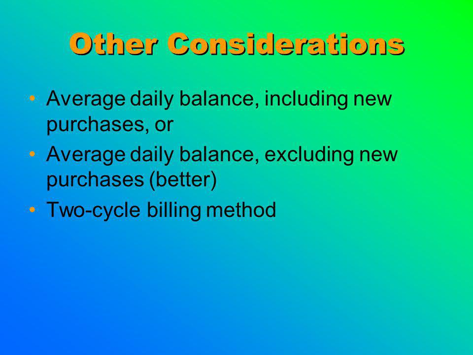 Other Considerations Average daily balance, including new purchases, or Average daily balance, excluding new purchases (better) Two-cycle billing method