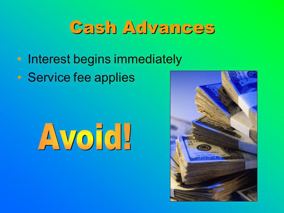 Cash Advances Interest begins immediately Service fee applies