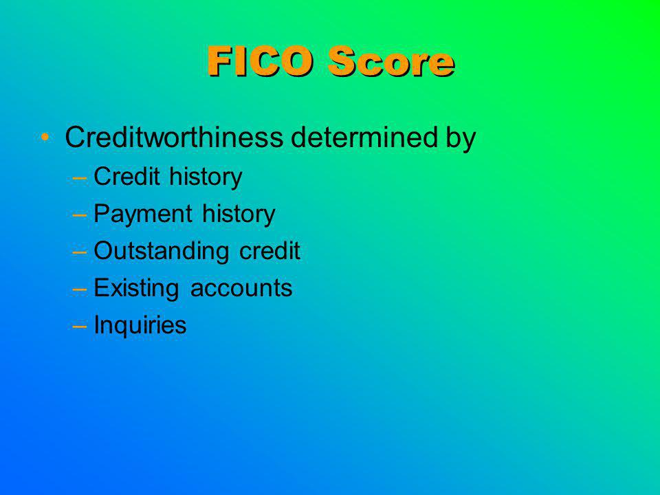 FICO Score Creditworthiness determined by –Credit history –Payment history –Outstanding credit –Existing accounts –Inquiries