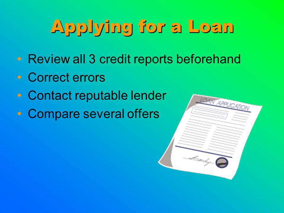 Applying for a Loan Review all 3 credit reports beforehand Correct errors Contact reputable lender Compare several offers