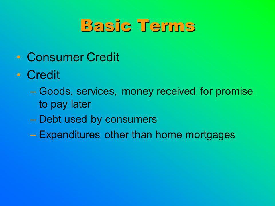 Basic Terms Consumer Credit Credit –Goods, services, money received for promise to pay later –Debt used by consumers –Expenditures other than home mor