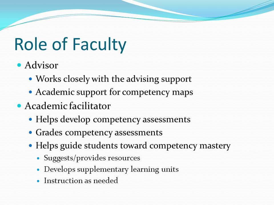 Role of Faculty Advisor Works closely with the advising support Academic support for competency maps Academic facilitator Helps develop competency assessments Grades competency assessments Helps guide students toward competency mastery Suggests/provides resources Develops supplementary learning units Instruction as needed