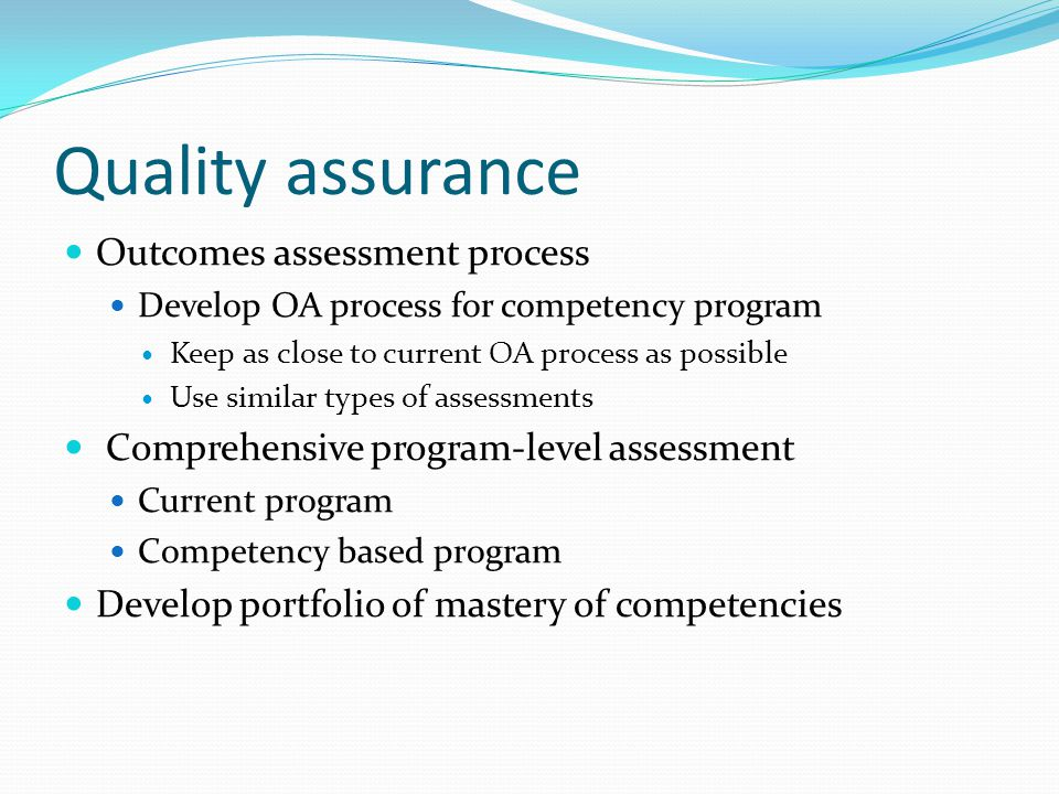 Quality assurance Outcomes assessment process Develop OA process for competency program Keep as close to current OA process as possible Use similar types of assessments Comprehensive program-level assessment Current program Competency based program Develop portfolio of mastery of competencies