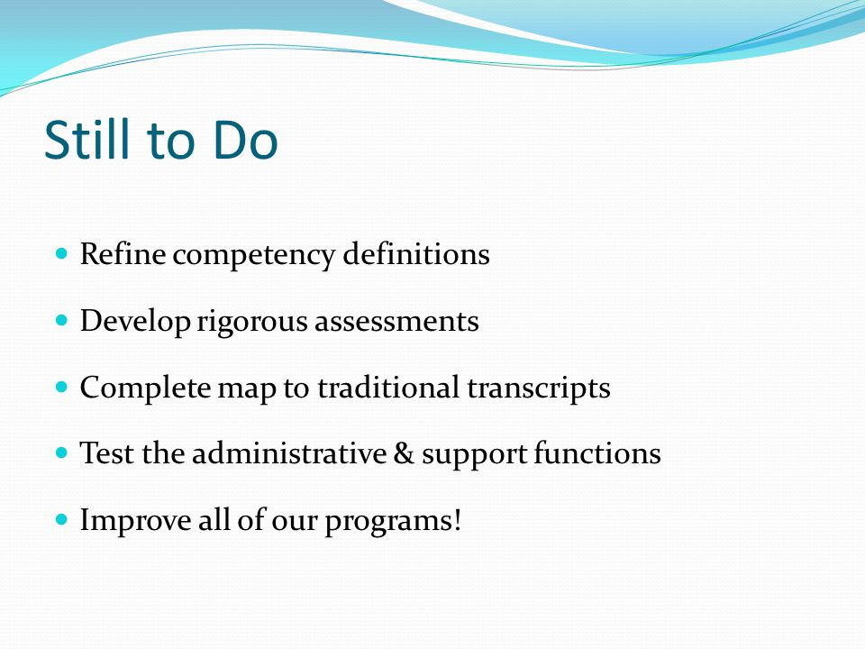 Still to Do Refine competency definitions Develop rigorous assessments Complete map to traditional transcripts Test the administrative & support functions Improve all of our programs!