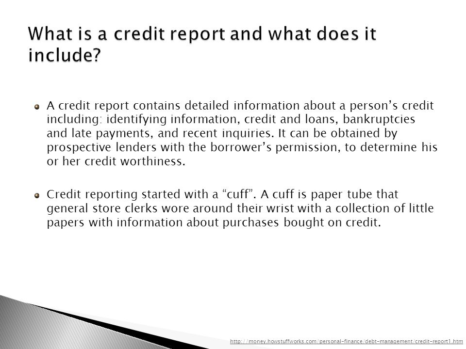A credit report contains detailed information about a persons credit including: identifying information, credit and loans, bankruptcies and late payments, and recent inquiries.