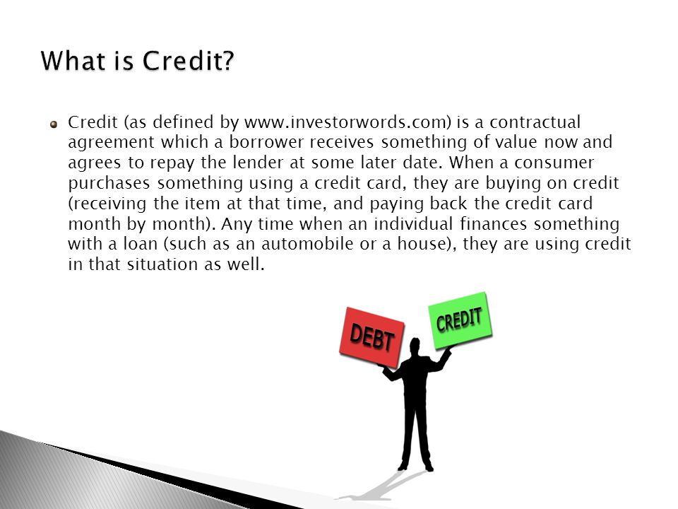 Credit (as defined by www.investorwords.com) is a contractual agreement which a borrower receives something of value now and agrees to repay the lender at some later date.