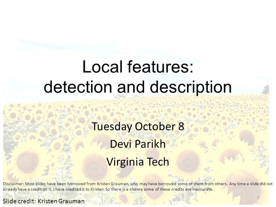 Local features: detection and description Tuesday October 8 Devi Parikh Virginia Tech Slide credit: Kristen Grauman 1 Disclaimer: Most slides have been borrowed from Kristen Grauman, who may have borrowed some of them from others.